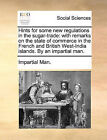 Hints for Some New Regulations in the Sugar-Trade: With Remarks on the State of Commerce in the French and British West-India Islands. by an Impartial Man. by Man Impartial Man (Paperback / softback, 2010)