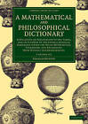 A Mathematical and Philosophical Dictionary 2 Volume Set: Containing an Explanation of the Terms, and an Account of the Several Subjects, Comprized Under the Heads Mathematics, Astronomy, and Philosophy, Both Natural and Experimental by Charles Hutton (Multiple copy pack, 2015)