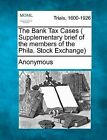 The Bank Tax Cases ( Supplementary Brief of the Members of the Phila. Stock Exchange) by Anonymous (Paperback / softback, 2012)