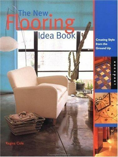 The Flooring Idea Book: CREATING STYLE FROM GROUND UP By Regina Cole New