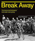 Break Away: The Heroes and Hellraisers That Made Road Cycling by Euan Ferguson (Hardback, 2016)