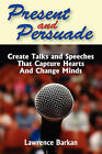 Present and Persuade: Create Talks and Speeches That Capture Hearts and Change Minds. by Lawrence Barkan (Paperback / softback, 2008)