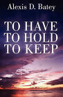 To Have, to Hold, to Keep by Alexis D Batey (Paperback / softback, 2011)