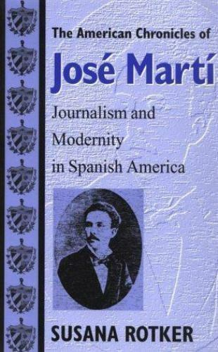 American Chronicles of José Martí : Journalism and Modernity in Spanish America