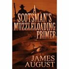 a Scotsman's Muzzleloading Primer 9781462647446 by James August Book