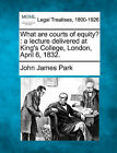 What Are Courts of Equity?: A Lecture Delivered at King's College, London, April 6, 1832. by John James Park (Paperback / softback, 2010)