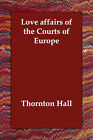 Love Affairs of the Courts of Europe by Thornton Hall (Paperback / softback, 2006)