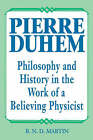 Pierre Duhem: Philosophy and History in the Work of a Believing Physicist by R.N.D. Martin (Paperback, 1991)