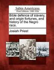 Bible Defence of Slavery, and Origin Fortunes, and History of the Negro Race. by Josiah Priest (Paperback / softback, 2012)