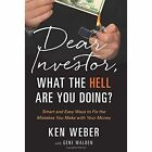 Dear Investor, What the Hell are You Doing?: Smart & Easy Ways to Fix the Mistakes You Make with Your Money by Ken Weber (Hardback, 2015)