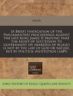 [A Brief] Vindication of the Parliamentary Proceedings Against the Late King James II Proving That the Right of Succession to Government (by Nearness of Blood) Is Not by the Law of God or Nature, But by Politick Institution (1689) by Anon (Paperback / softback, 2011)