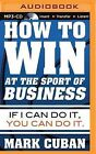 How to Win at the Sport of Business: If I Can Do It, You Can Do It by Mark Cuban (CD-Audio, 2015)