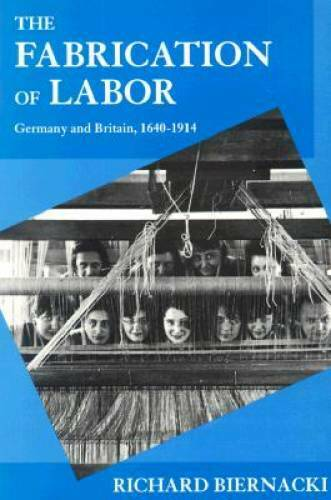 The Fabrication of Labor: Germany and Britain, 1640-1914 (Studies on the  - GOOD