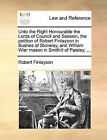 Unto the Right Honourable the Lords of Council and Session, the Petition of Robert Finlayson in Bushes of Stonelay, and William Wier Mason in Smithill of Paisley; ... by Robert Finlayson (Paperback / softback, 2010)