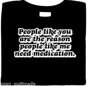 Funny-T-Shirt-People-Like-You-Are-The-Reason-People-Like-Me-Need-Medication-Tee