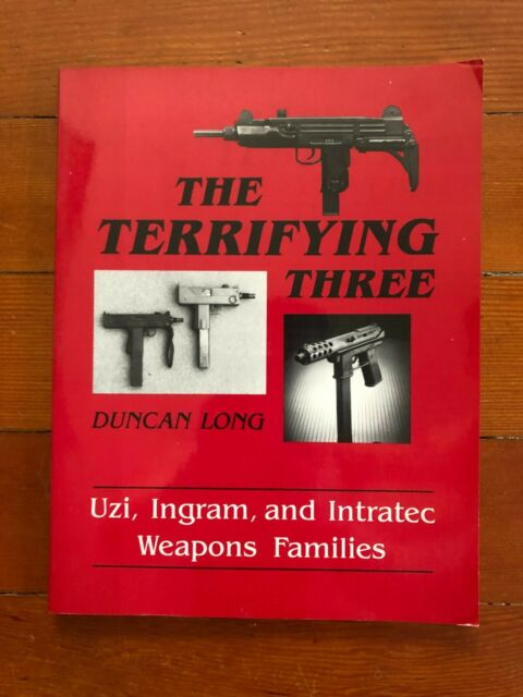 The Terrifying Three : Uzi, Ingram, and Intratec Weapons Families by Duncan Long