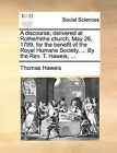 A Discourse, Delivered at Rotherhithe Church, May 26, 1799, for the Benefit of the Royal Humane Society, ... by the REV. T. Haweis, ... by Thomas Haweis (Paperback / softback, 2010)