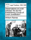 Observations on a Bill Intituled  An ACT for Establishing Courts of Local Jurisdiction. by William Raines (Paperback / softback, 2010)
