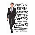 How to Be Richer, Smarter, and Better-Looking Than Your Parents by Zac Bissonnette (2012, Hardcover, Prebound)
