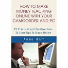 How to Make Money Teaching Online with Your Camcorder and PC: 25 Practical and Creative How-To Start-Ups to Teach Online by Anne Hart (Paperback / softback, 2002)