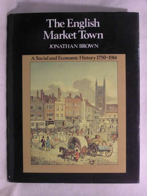 The English Market Town - A Social and Economic History 1750-1914, Brown, Jonath