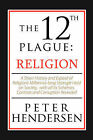 The 12th Plague: Religion: A Short History and Expose of Religion's Millennia-Long Strangle Hold on Society, with All Its Schemes, Cont by Peter Hendersen (Paperback, 2008)