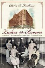 Landmarks: Ladies of the Brown : A Women's History of Denver's Most Elegant Hotel by Debra B. Faulkner (2010, Paperback)