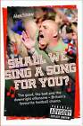 Shall We Sing a Song for You?: The Good, the Bad and the Downright Offensive - Britain's Favourite Football Chants by Alex Shaw (Paperback, 2011)