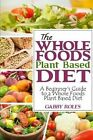 The Whole Foods Plant Based Diet: A Beginner's Guide to a Whole Foods Plant Based Diet by Gabby Roles (Paperback / softback, 2013)