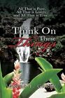 Think on These Things by Linda F Garry 9781491802700 Paperback 2013