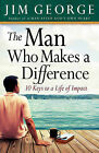 The Man Who Makes A Difference: 10 Keys to a Life of Impact by Jim George (Paperback, 2010)