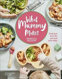 What Mummy Makes: Cook just once for you and your baby by Rebecca Wilson