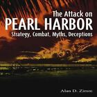 The Attack on Pearl Harbor : Strategy, Combat, Myths, Deceptions by Alan Zimm (2011, Hardcover)