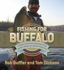 Fishing for Buffalo: A Guide to the Pursuit and Cuisine of Carp, Suckers, Eelpout, Gar, and Other Rough Fish by Rob Buffler, Tom Dickson (Paperback, 2009)
