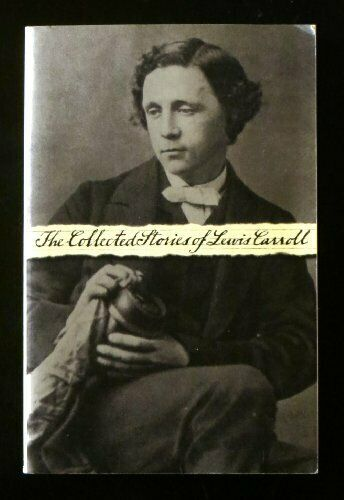 The Collected Stories of Lewis Carroll  Alice in Wonderland Through t