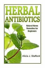 Herbal Antibiotics : Natural Home Remedies for Beginners by Alicia Stafford...