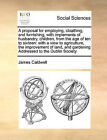 A Proposal for Employing, Cloathing, and Furnishing, with Implements of Husbandry, Children, from the Age of Ten to Sixteen: With a View to Agriculture, the Improvement of Land, and Gardening Addressed to the Dublin Society by James Caldwell (Paperback / softback, 2010)