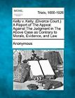 Kelly V. Kelly. (Divorce Court.) a Report of the Appeal Against the Judgment in the Above Case as Contrary to Morals, Evidence, and Law by Anonymous (Paperback / softback, 2012)