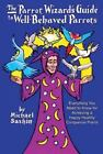 The Parrot Wizard's Guide to WellBehaved Parrots by Michael Sazhin (2013, Hardcover)
