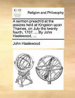 A Sermon Preach'd at the Assizes Held at Kingston Upon Thames, on July the Twenty Fourth, 1707. ... by John Haslewood, ... by John Haslewood (Paperback / softback, 2010)