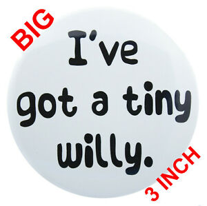 A really big \'I\'VE GOT A TINY WILLY\' Funny Rude Adult Badge (3 Inch ...