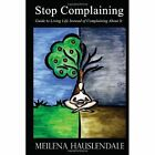 Stop Complaining Guide to Living Life Instead About It Hauslendale 9780557123834