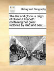 The Life and Glorious Reign of Queen Elizabeth: Containing Her Great Victories by Land and Sea; ... by Multiple Contributors (Paperback / softback, 2010)