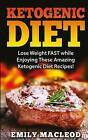 Ketogenic Diet: Lose Weight Fast While Enjoying These Amazing Ketogenic Diet Recipes! Everything You Should Know for Rapid Weight Loss While on the Ketogenic Diet by Emily MacLeod (Paperback / softback, 2015)