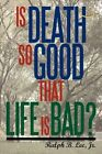 Is Death so Good That Life Is Bad? 9780595462520 by Jr Ralph Lee Paperback