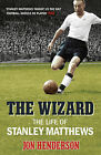 The Wizard: The Life of Stanley Matthews by Jon Henderson (Paperback, 2014)