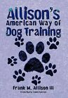 Allison's American Way of Dog Training by Frank M. Allison III (Hardback, 2012)