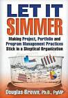 Let It Simmer: Making Project, Portfolio and Program Management Practices Stick in a Skeptical Organization by Douglas M Brown (Paperback / softback, 2016)