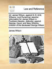 INF. James Wilson, Against G. D. & M. Wilsons. Lord Dunsinnan Reporter. Information for James Wilson in Fouldean-Newton, Defender, Against George, David, and Mary Wilsons, Children of the Deceased George Wilson by James Wilson (Paperback / softback, 2010)