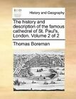 The History and Description of the Famous Cathedral of St. Paul's, London. Volume 2 of 2 by Thomas Boreman (Paperback / softback, 2010)